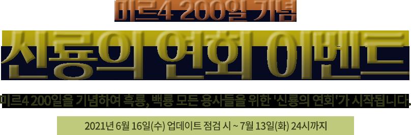 미르4 200일 기념 신룡의 연회 이벤트 미르4 200일을 기념하여 흑록, 백룡 모든 용사들을 위한 '신룡의 연회'가 시작됩니다. 2021년 6월 16일(수) 업데이트 점검 시 ~ 7월 13일(화) 24시까지